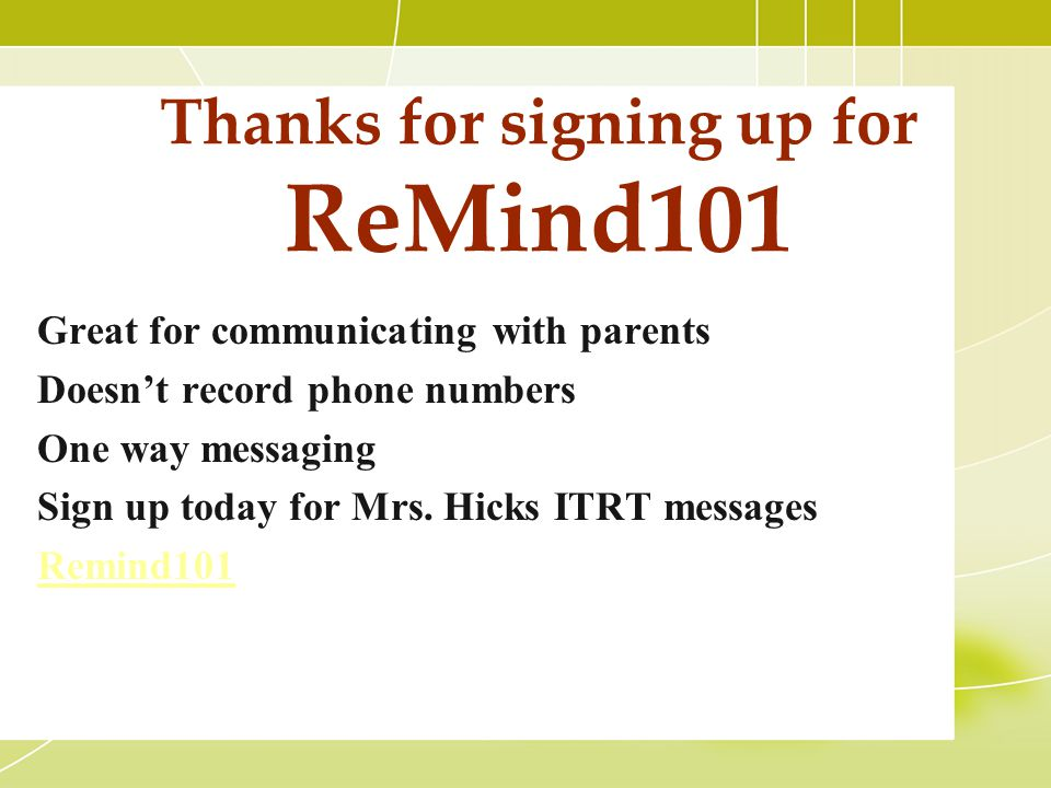 Thanks for signing up for ReMind101 Great for communicating with parents Doesn't record phone numbers One way messaging Sign up today for Mrs. Hicks I