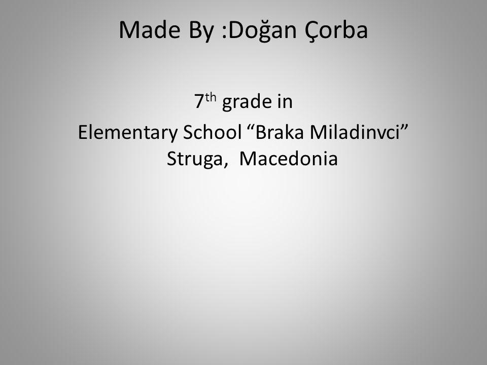 "Made By :Doğan Çorba 7 th grade in Elementary School ""Braka Miladinvci"" Struga, Macedonia"
