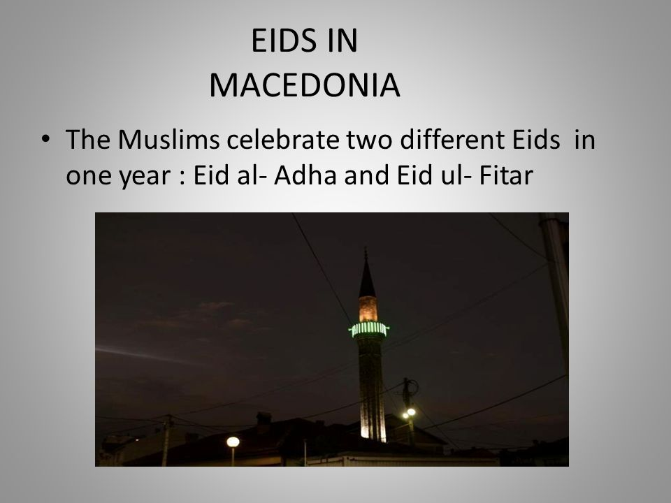 EIDS IN MACEDONIA The Muslims celebrate two different Eids in one year : Eid al- Adha and Eid ul- Fitar