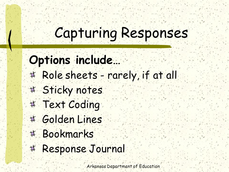 Arkansas Department of Education Capturing Responses Options include… Role sheets - rarely, if at all Sticky notes Text Coding Golden Lines Bookmarks Response Journal