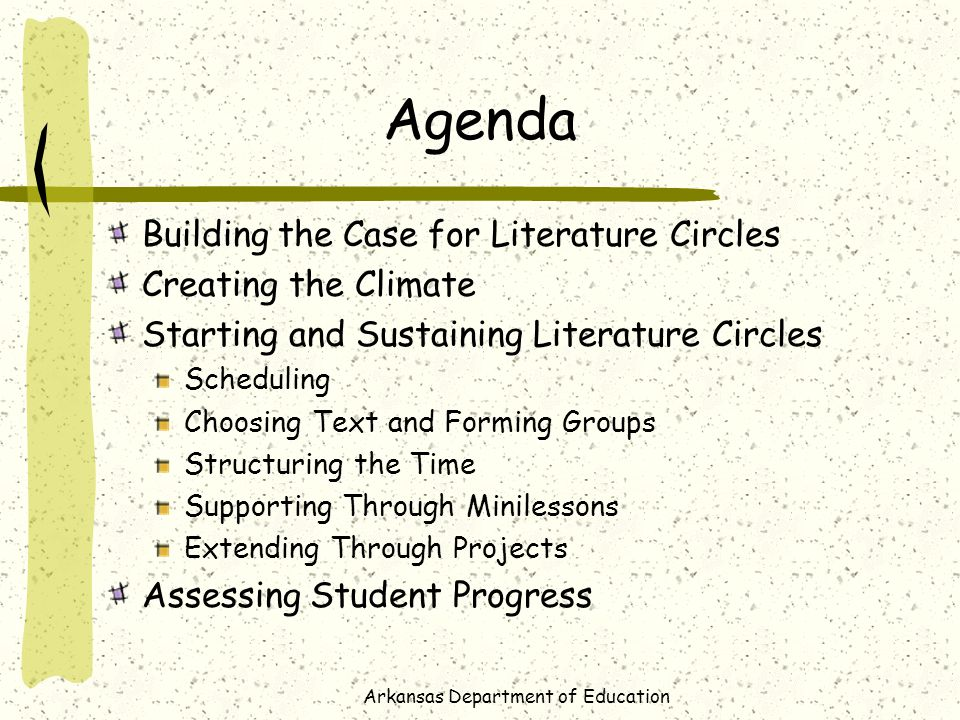 Arkansas Department of Education Agenda Building the Case for Literature Circles Creating the Climate Starting and Sustaining Literature Circles Scheduling Choosing Text and Forming Groups Structuring the Time Supporting Through Minilessons Extending Through Projects Assessing Student Progress