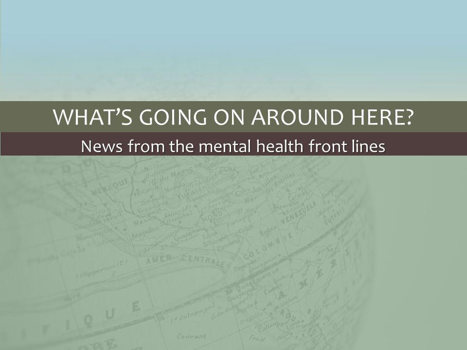 WHAT'S GOING ON AROUND HERE News from the mental health front lines