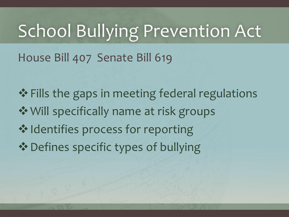 School Bullying Prevention ActSchool Bullying Prevention Act House Bill 407 Senate Bill 619  Fills the gaps in meeting federal regulations  Will specifically name at risk groups  Identifies process for reporting  Defines specific types of bullying