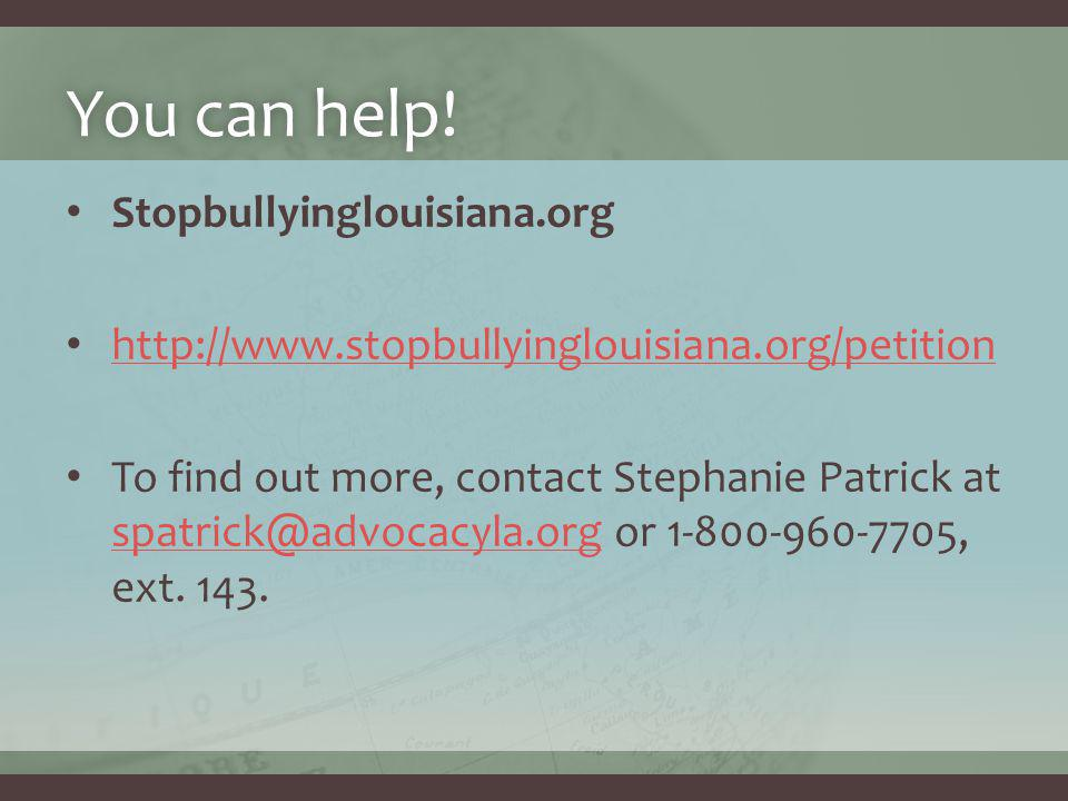 You can help!You can help! Stopbullyinglouisiana.org http://www.stopbullyinglouisiana.org/petition To find out more, contact Stephanie Patrick at spat