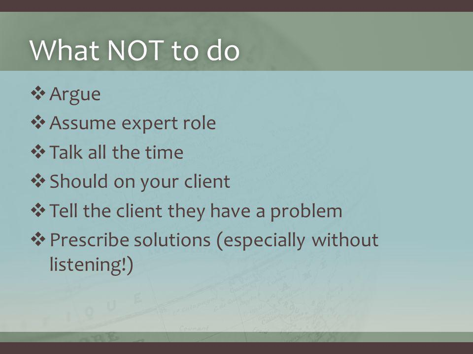 What NOT to doWhat NOT to do  Argue  Assume expert role  Talk all the time  Should on your client  Tell the client they have a problem  Prescribe solutions (especially without listening!)