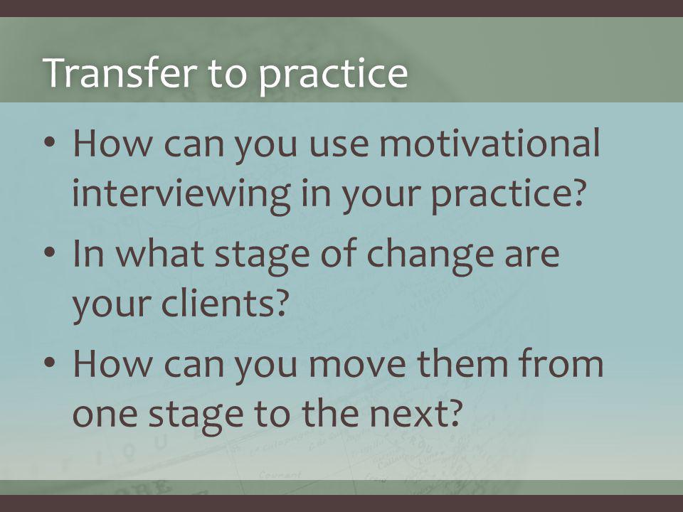 Transfer to practiceTransfer to practice How can you use motivational interviewing in your practice.