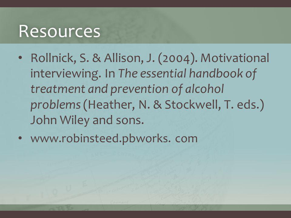 Resources Rollnick, S. & Allison, J. (2004). Motivational interviewing. In The essential handbook of treatment and prevention of alcohol problems (Hea