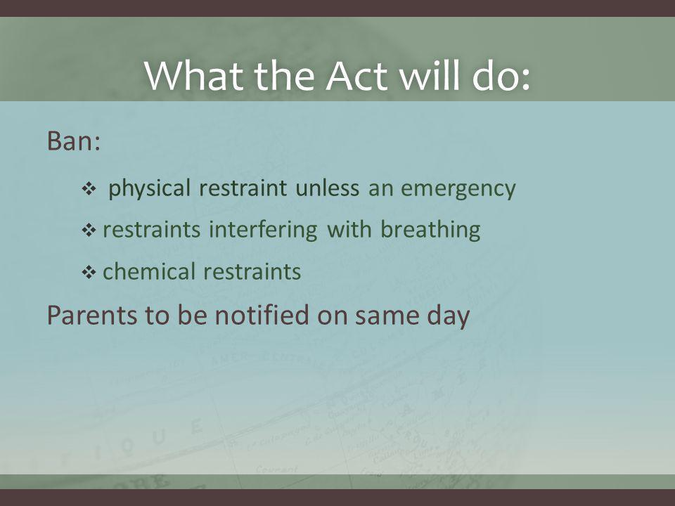 What the Act will do:What the Act will do: Ban:  physical restraint unless an emergency  restraints interfering with breathing  chemical restraints Parents to be notified on same day