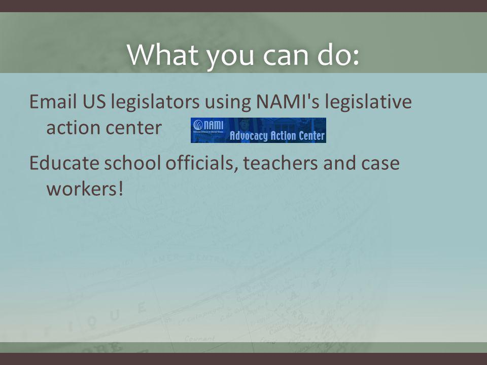 What you can do:What you can do: Email US legislators using NAMI's legislative action center Educate school officials, teachers and case workers!