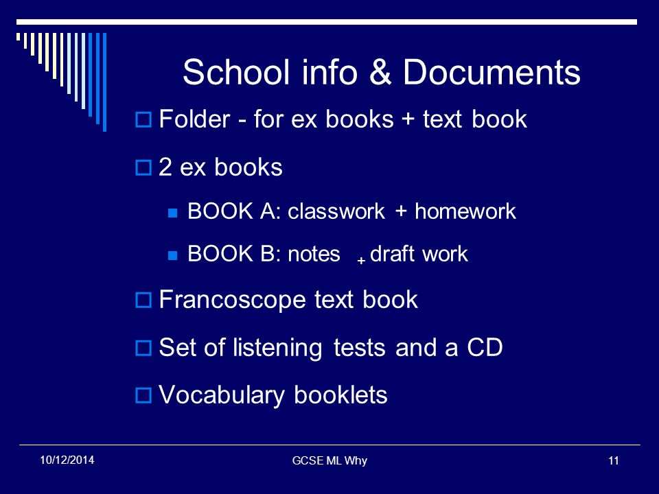 GCSE ML Why11 10/12/2014 School info & Documents  Folder - for ex books + text book  2 ex books BOOK A: classwork + homework BOOK B: notes + draft work  Francoscope text book  Set of listening tests and a CD  Vocabulary booklets