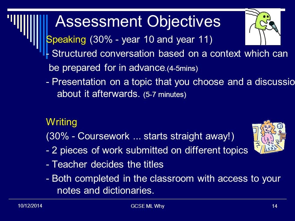 GCSE ML Why14 10/12/2014 Assessment Objectives Speaking (30% - year 10 and year 11) - Structured conversation based on a context which can be prepared for in advance.(4-5mins) - Presentation on a topic that you choose and a discussion about it afterwards.