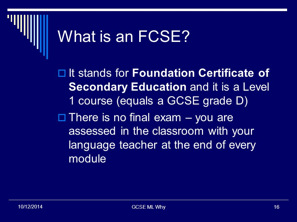 GCSE ML Why16 10/12/2014 What is an FCSE?  It stands for Foundation Certificate of Secondary Education and it is a Level 1 course (equals a GCSE grad