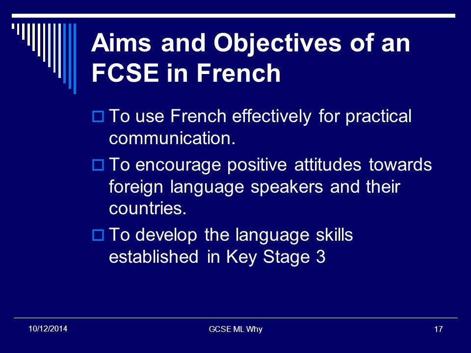 GCSE ML Why17 10/12/2014 Aims and Objectives of an FCSE in French  To use French effectively for practical communication.
