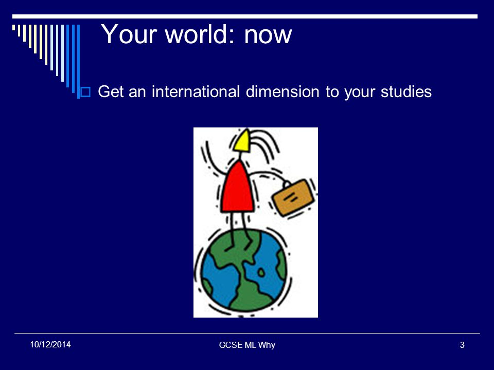 GCSE ML Why3 10/12/2014 Your world: now  Get an international dimension to your studies