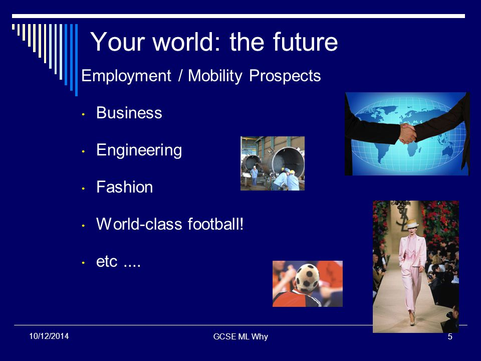 GCSE ML Why5 10/12/2014 Your world: the future Employment / Mobility Prospects  Business  Engineering  Fashion  World-class football.