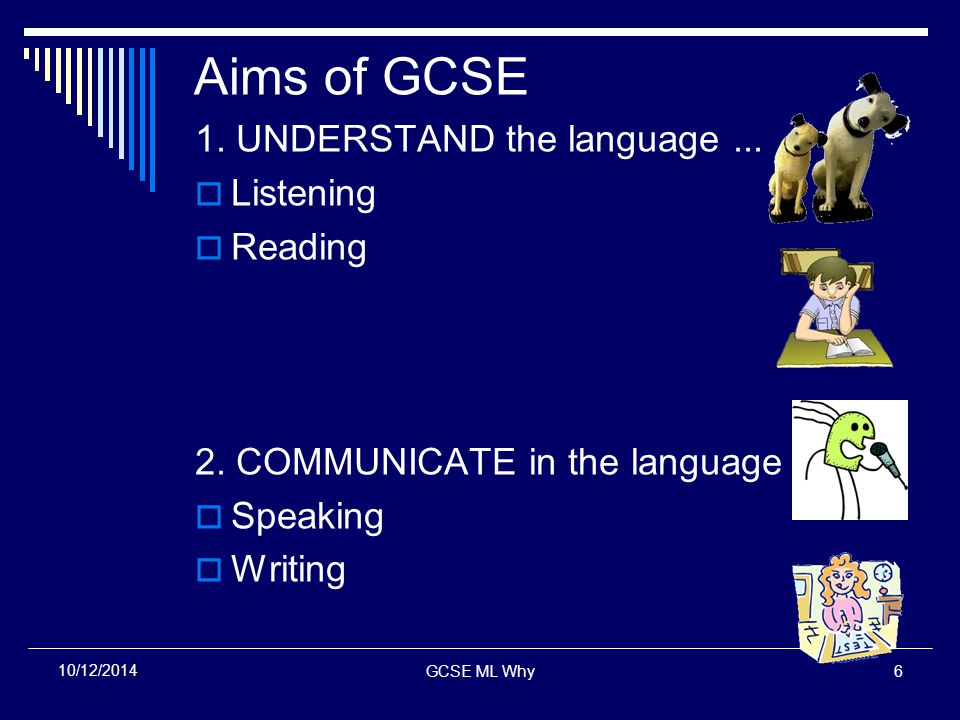 GCSE ML Why6 10/12/2014 Aims of GCSE 1. UNDERSTAND the language...