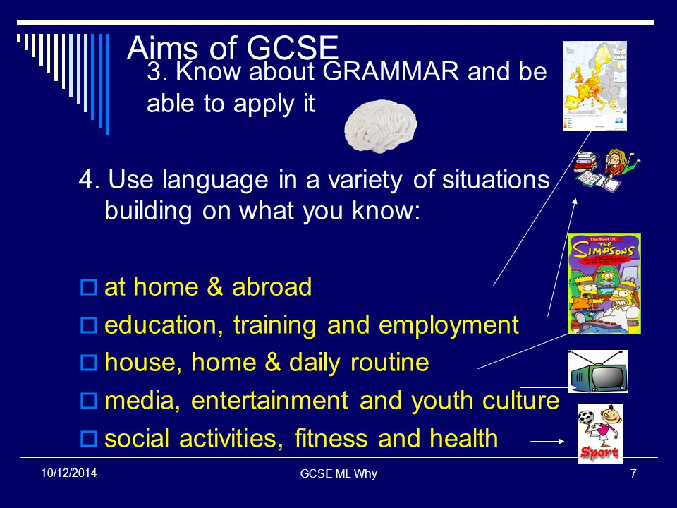 GCSE ML Why7 10/12/2014 Aims of GCSE 3.Know about GRAMMAR and be able to apply it 4.