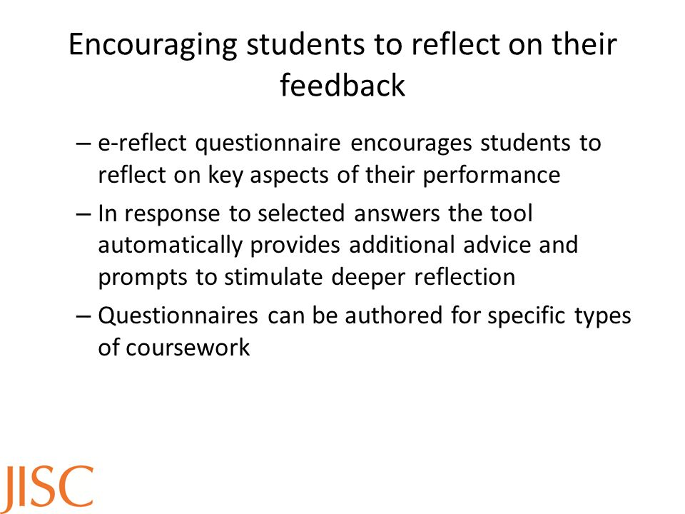 Encouraging students to reflect on their feedback – e-reflect questionnaire encourages students to reflect on key aspects of their performance – In response to selected answers the tool automatically provides additional advice and prompts to stimulate deeper reflection – Questionnaires can be authored for specific types of coursework