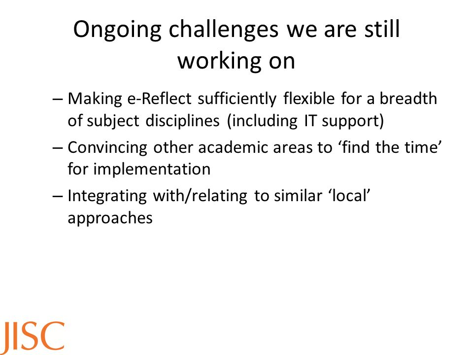 Ongoing challenges we are still working on – Making e-Reflect sufficiently flexible for a breadth of subject disciplines (including IT support) – Convincing other academic areas to 'find the time' for implementation – Integrating with/relating to similar 'local' approaches