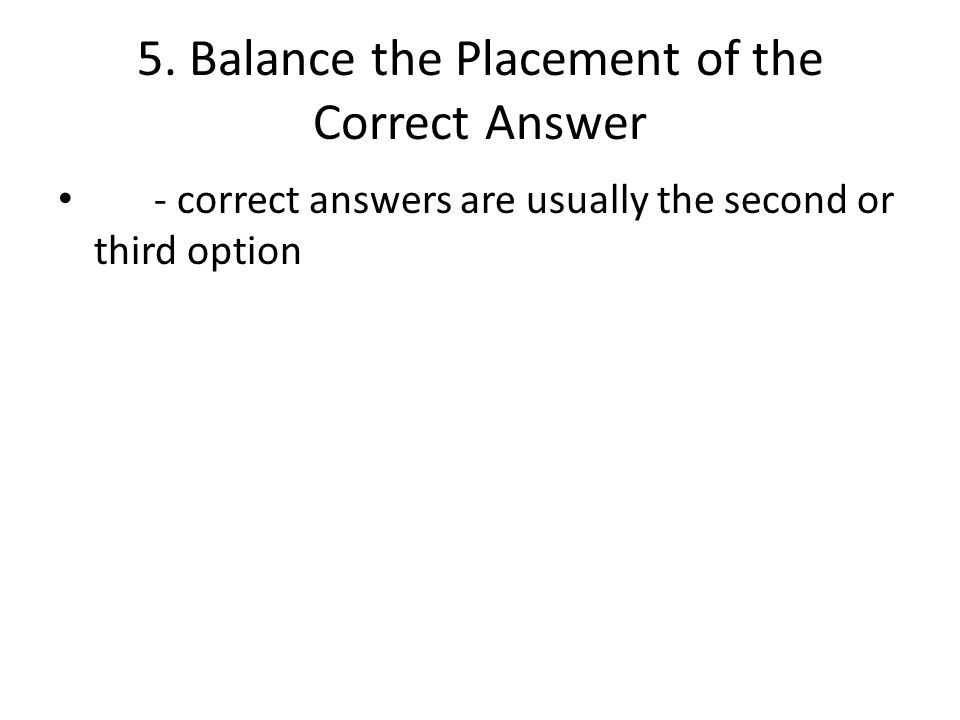 5. Balance the Placement of the Correct Answer - correct answers are usually the second or third option