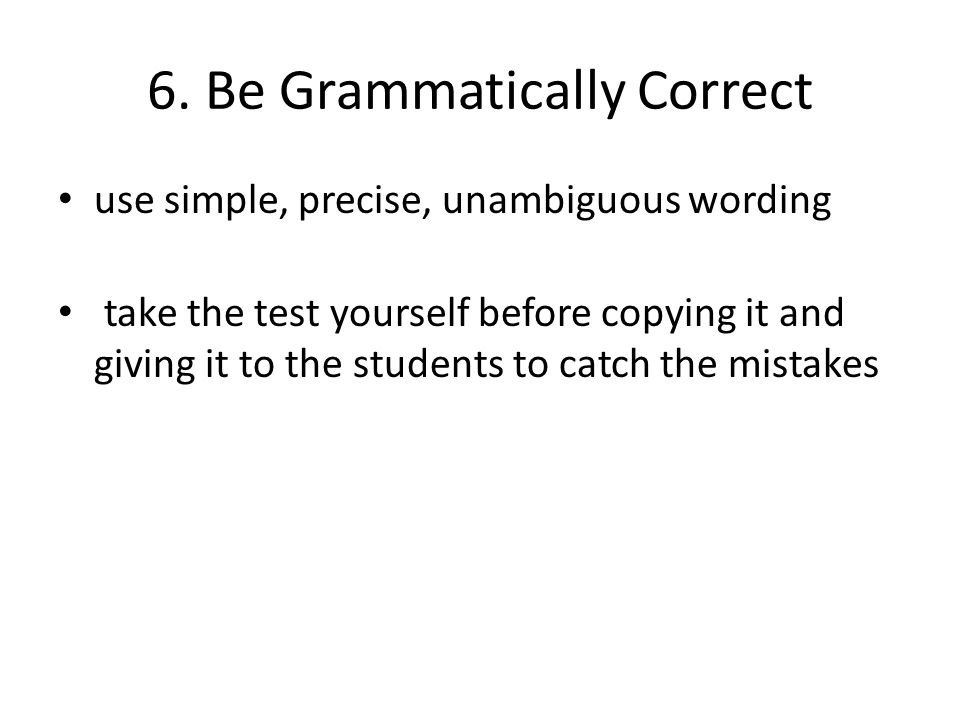 6. Be Grammatically Correct use simple, precise, unambiguous wording take the test yourself before copying it and giving it to the students to catch t