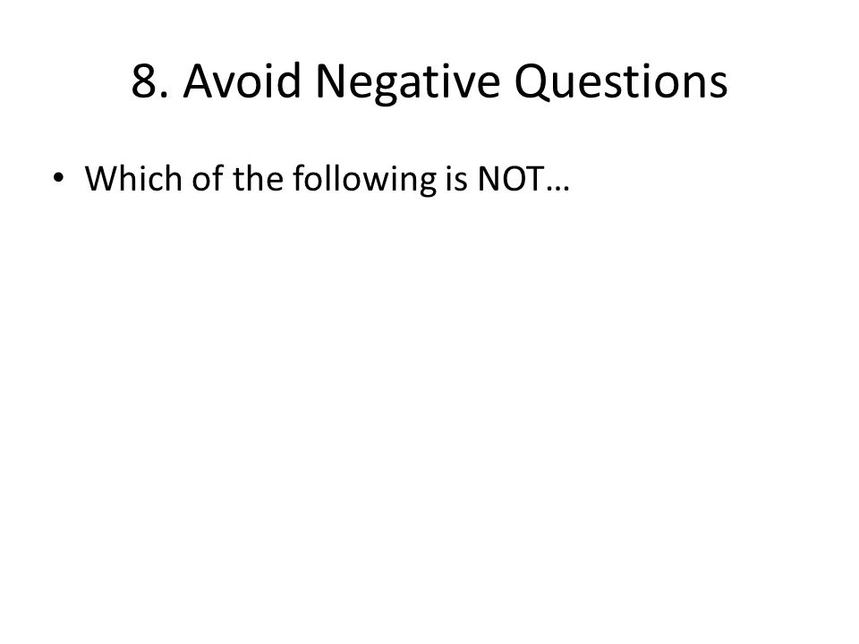 8. Avoid Negative Questions Which of the following is NOT…
