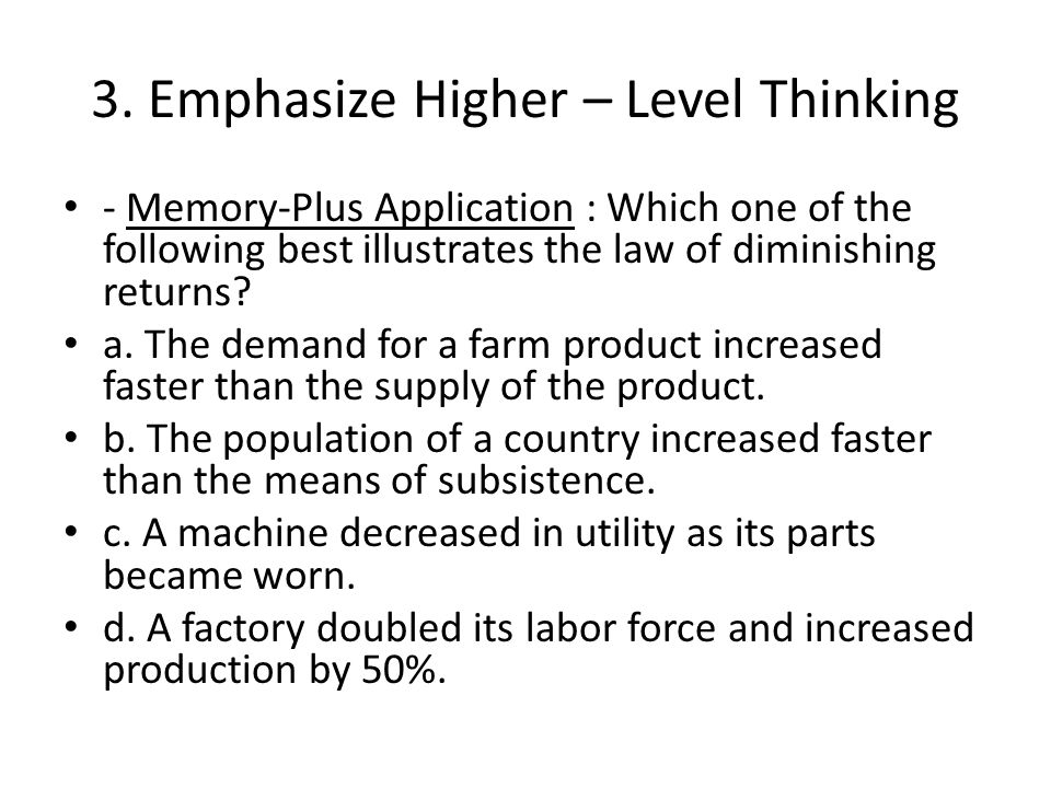 3. Emphasize Higher – Level Thinking - Memory-Plus Application : Which one of the following best illustrates the law of diminishing returns? a. The de