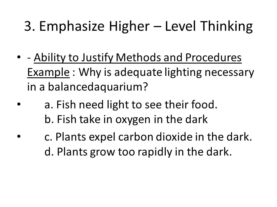 3. Emphasize Higher – Level Thinking - Ability to Justify Methods and Procedures Example : Why is adequate lighting necessary in a balancedaquarium? a