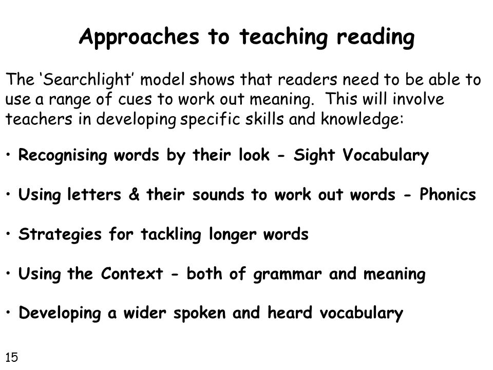 Approaches to teaching reading The 'Searchlight' model shows that readers need to be able to use a range of cues to work out meaning.