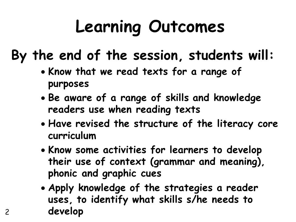 Learning Outcomes By the end of the session, students will:  Know that we read texts for a range of purposes  Be aware of a range of skills and knowledge readers use when reading texts  Have revised the structure of the literacy core curriculum  Know some activities for learners to develop their use of context (grammar and meaning), phonic and graphic cues  Apply knowledge of the strategies a reader uses, to identify what skills s/he needs to develop 2