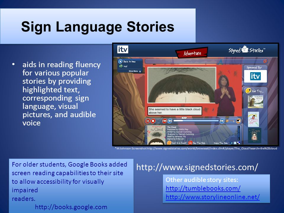Sign Language Stories aids in reading fluency for various popular stories by providing highlighted text, corresponding sign language, visual pictures, and audible voice Other audible story sites: http://tumblebooks.com/ http://www.storylineonline.net/ Other audible story sites: http://tumblebooks.com/ http://www.storylineonline.net/ http://www.signedstories.com/ For older students, Google Books added screen reading capabilities to their site to allow accessibility for visually impaired readers.