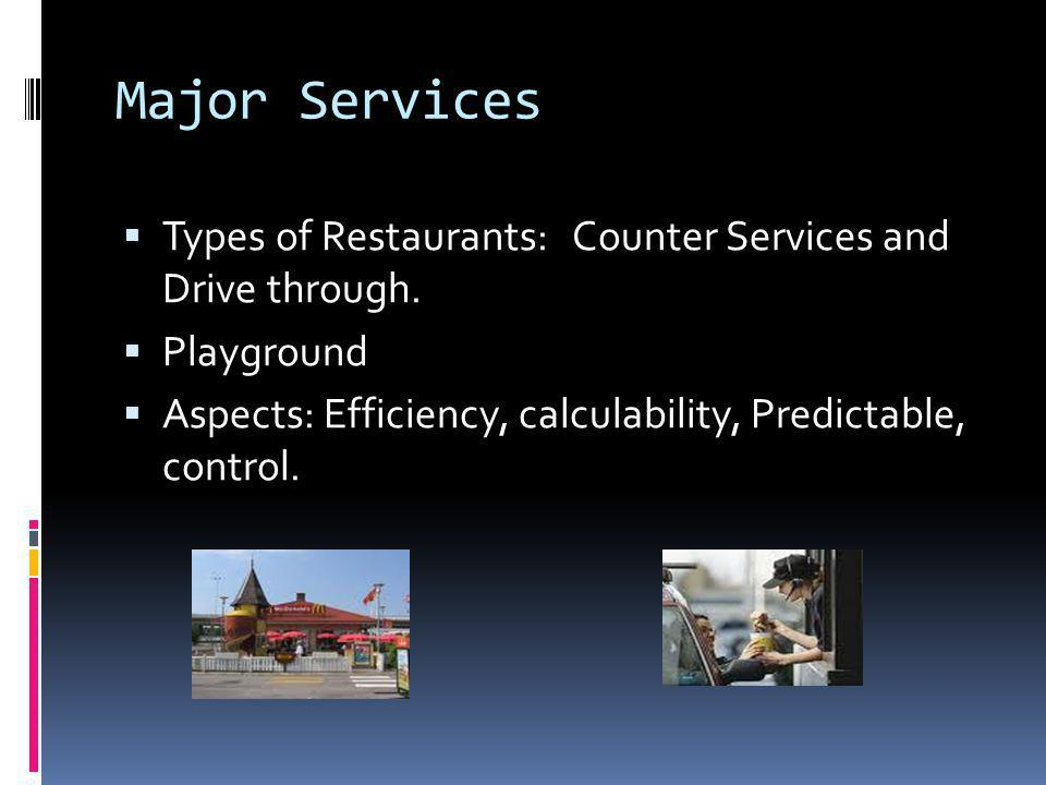 Major Services  Types of Restaurants: Counter Services and Drive through.  Playground  Aspects: Efficiency, calculability, Predictable, control.