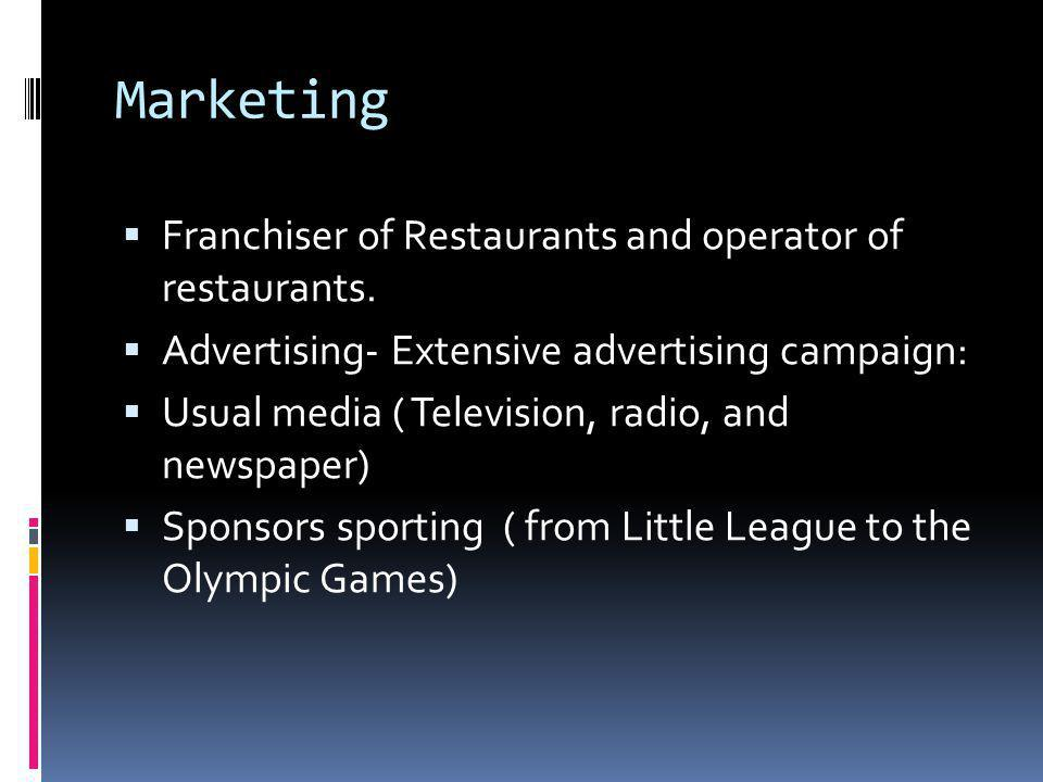 Marketing  Franchiser of Restaurants and operator of restaurants.  Advertising- Extensive advertising campaign:  Usual media ( Television, radio, a