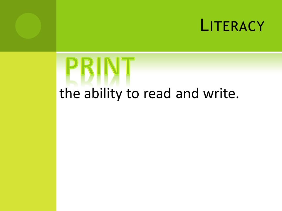 L ITERACY the ability to read and write.