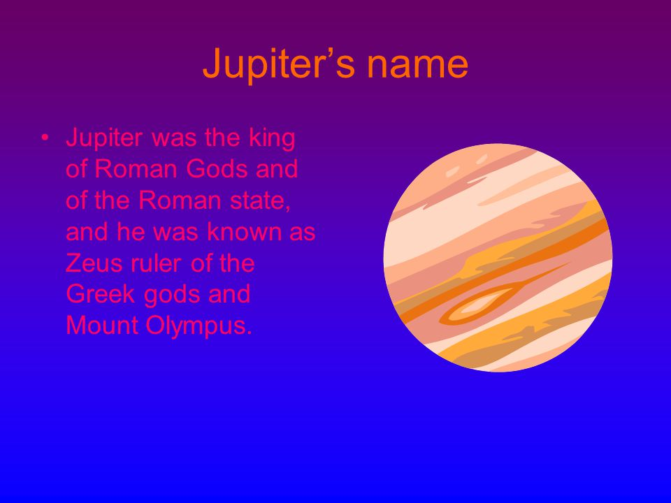 Jupiter's name Jupiter was the king of Roman Gods and of the Roman state, and he was known as Zeus ruler of the Greek gods and Mount Olympus.