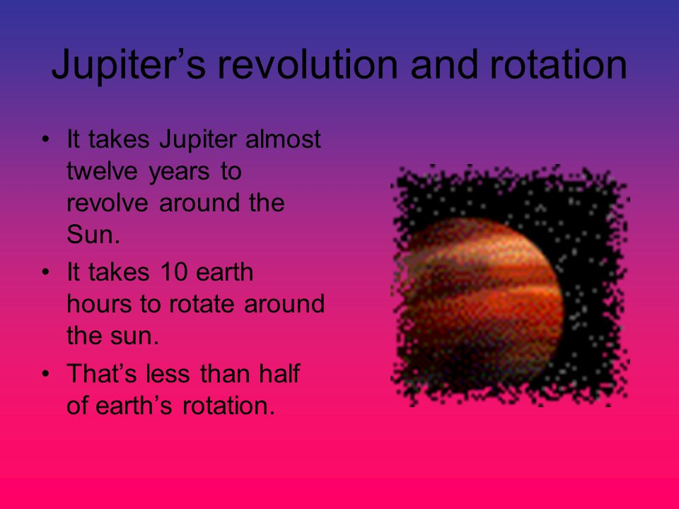 Jupiter's revolution and rotation It takes Jupiter almost twelve years to revolve around the Sun.
