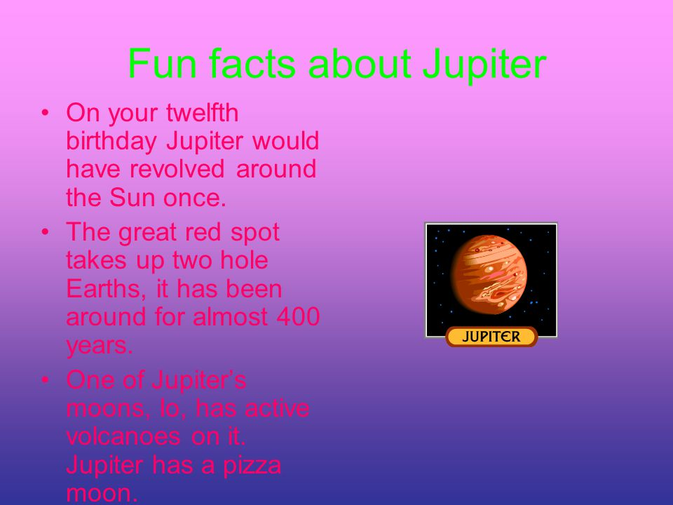Fun facts about Jupiter On your twelfth birthday Jupiter would have revolved around the Sun once.