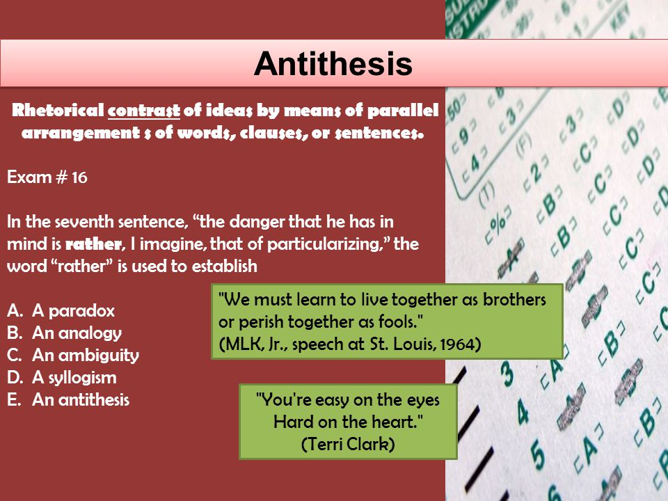 Antithesis Exam # 16 In the seventh sentence, the danger that he has in mind is rather, I imagine, that of particularizing, the word rather is used to establish A.A paradox B.An analogy C.An ambiguity D.A syllogism E.An antithesis Rhetorical contrast of ideas by means of parallel arrangement s of words, clauses, or sentences.