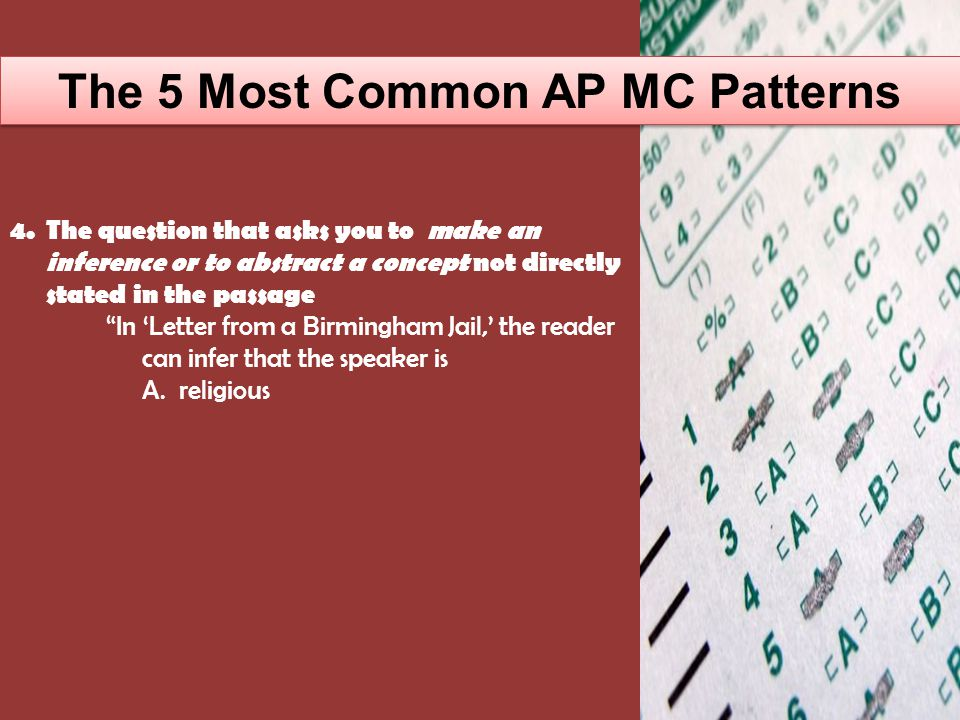 The 5 Most Common AP MC Patterns 4.The question that asks you to make an inference or to abstract a concept not directly stated in the passage In 'Letter from a Birmingham Jail,' the reader can infer that the speaker is A.