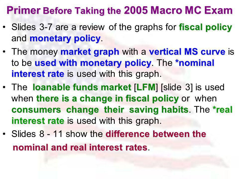 Primer Before Taking the 2005 Macro MC Exam fiscal policy monetary policySlides 3-7 are a review of the graphs for fiscal policy and monetary policy.