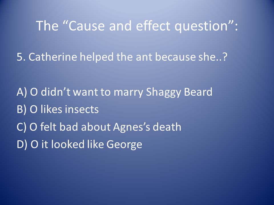 The Cause and effect question : 5. Catherine helped the ant because she...