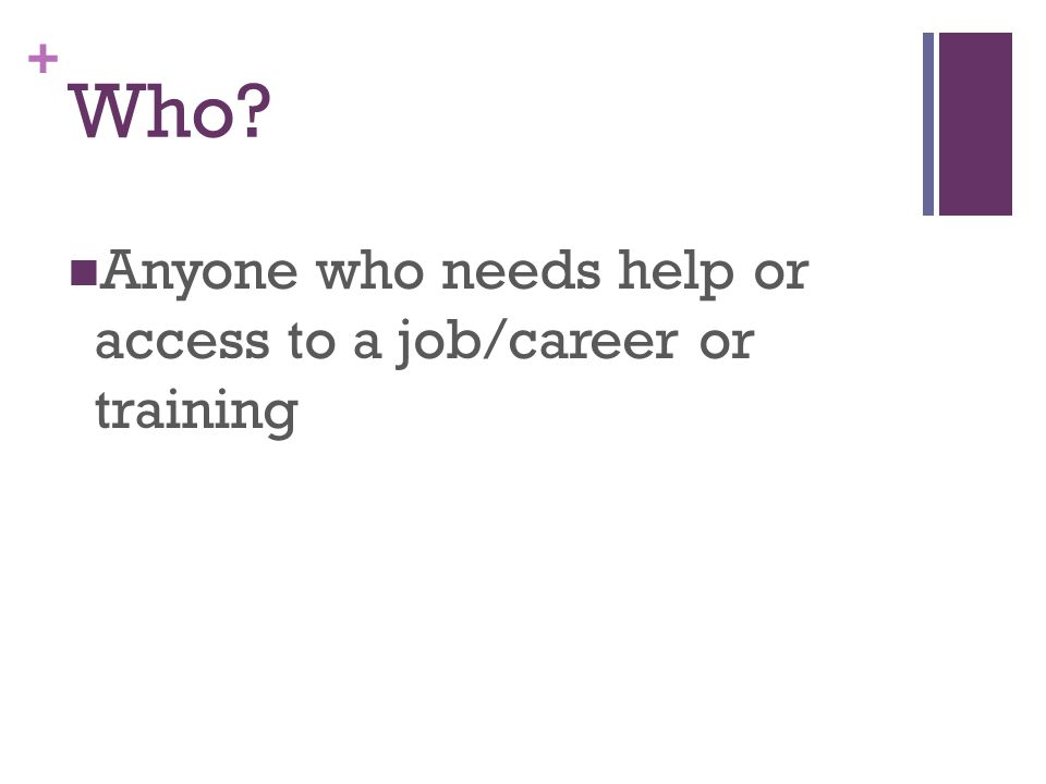 + Who Anyone who needs help or access to a job/career or training