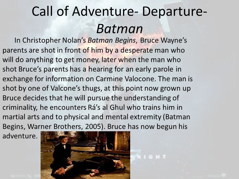 Call of Adventure- Departure- Batman In Christopher Nolan's Batman Begins, Bruce Wayne's parents are shot in front of him by a desperate man who will do anything to get money, later when the man who shot Bruce's parents has a hearing for an early parole in exchange for information on Carmine Valocone.