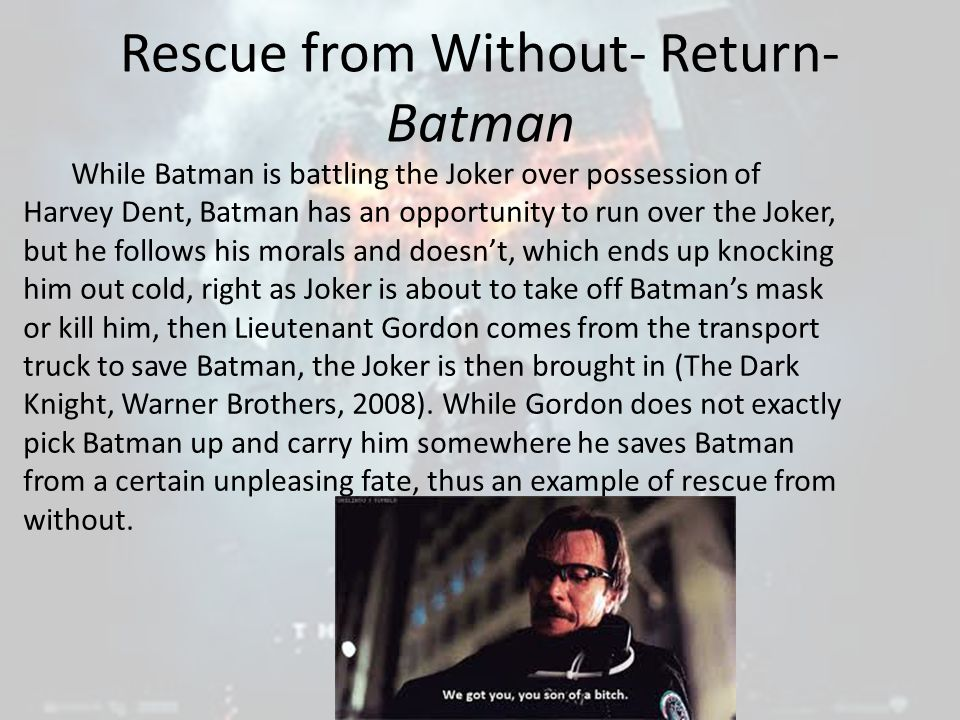 Rescue from Without- Return- Batman While Batman is battling the Joker over possession of Harvey Dent, Batman has an opportunity to run over the Joker, but he follows his morals and doesn't, which ends up knocking him out cold, right as Joker is about to take off Batman's mask or kill him, then Lieutenant Gordon comes from the transport truck to save Batman, the Joker is then brought in (The Dark Knight, Warner Brothers, 2008).