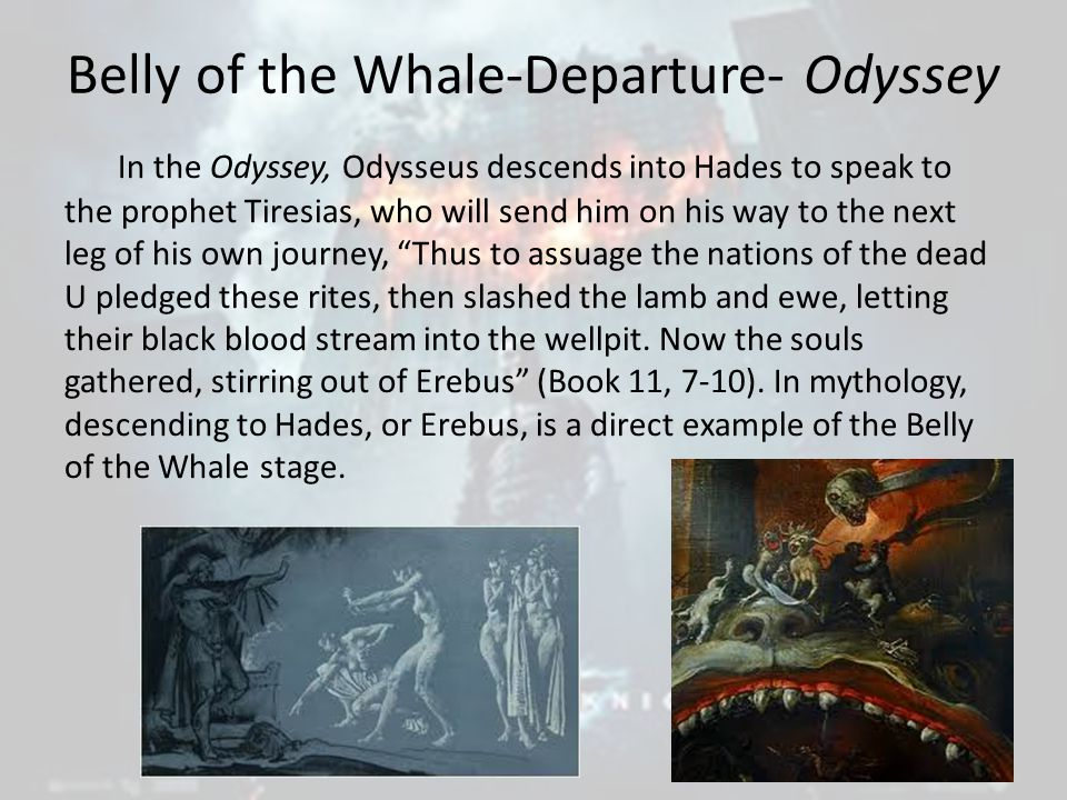 Belly of the Whale-Departure- Odyssey In the Odyssey, Odysseus descends into Hades to speak to the prophet Tiresias, who will send him on his way to the next leg of his own journey, Thus to assuage the nations of the dead U pledged these rites, then slashed the lamb and ewe, letting their black blood stream into the wellpit.