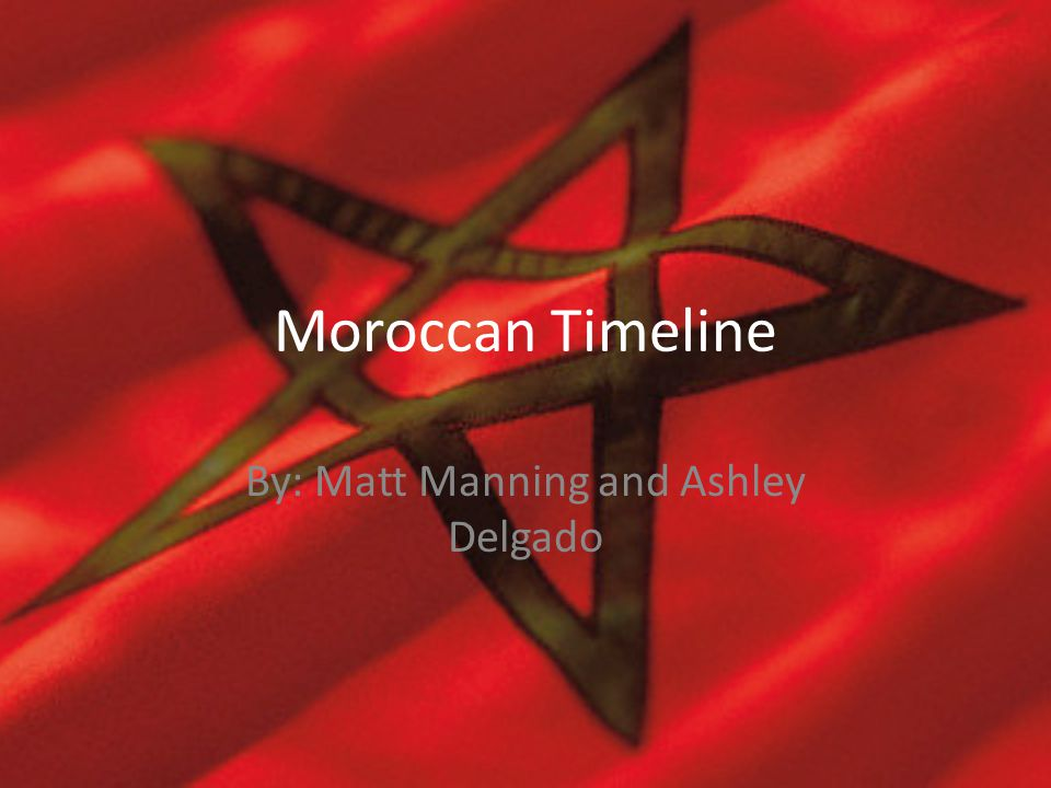 Moroccan Timeline By: Matt Manning and Ashley Delgado