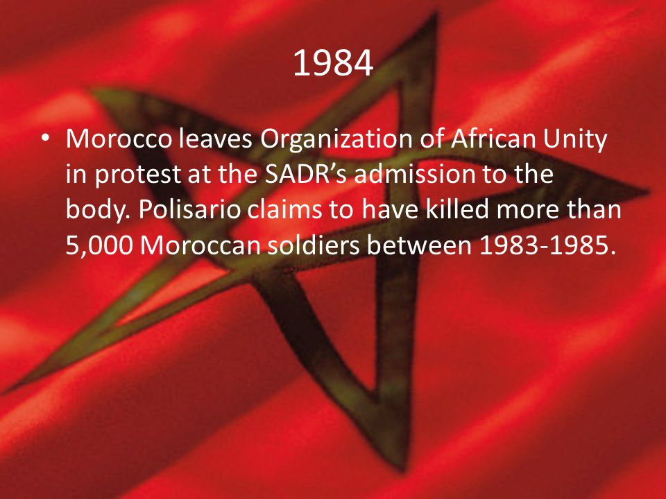 1984 Morocco leaves Organization of African Unity in protest at the SADR's admission to the body. Polisario claims to have killed more than 5,000 Moro