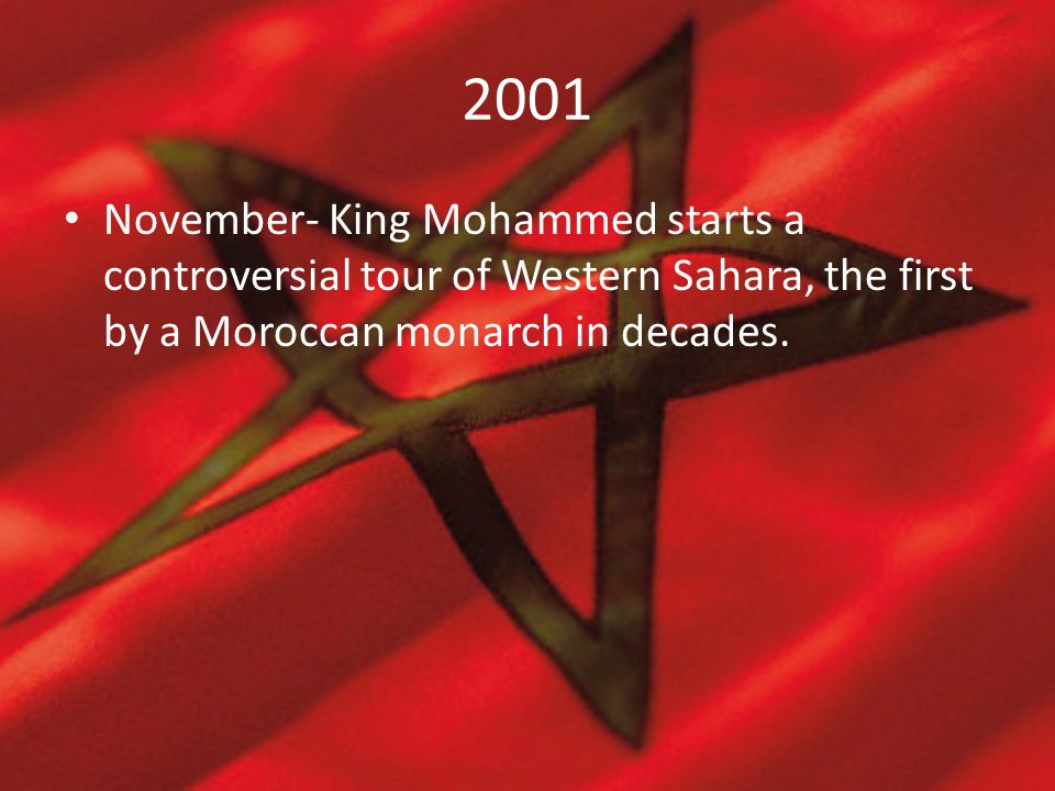 2001 November- King Mohammed starts a controversial tour of Western Sahara, the first by a Moroccan monarch in decades.
