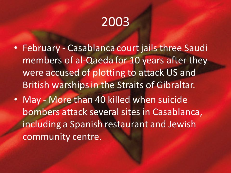 2003 February - Casablanca court jails three Saudi members of al-Qaeda for 10 years after they were accused of plotting to attack US and British warsh