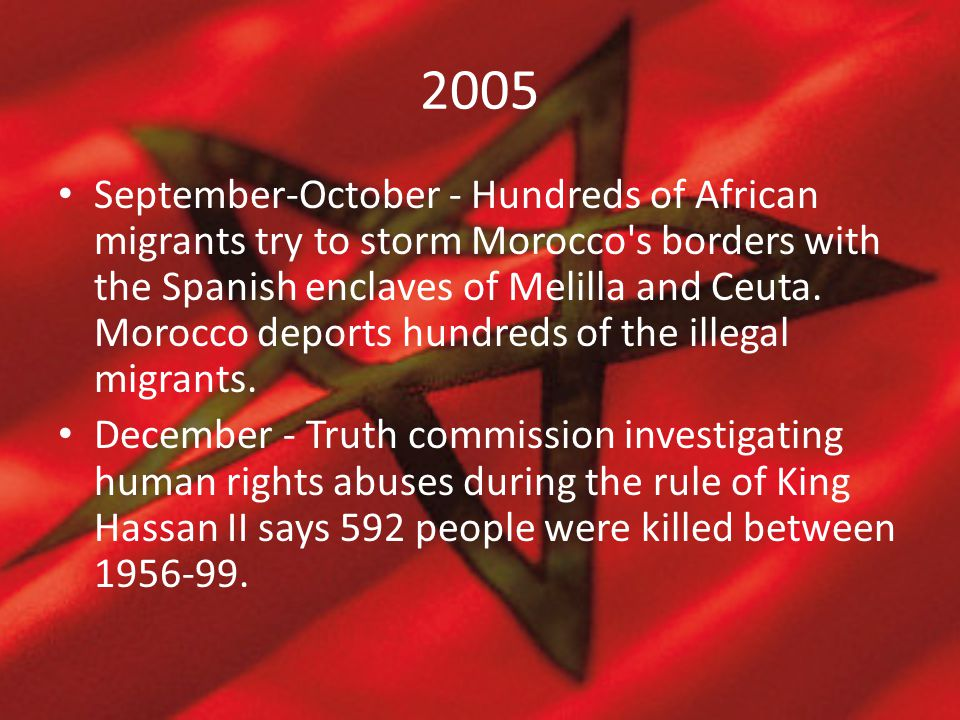 2005 September-October - Hundreds of African migrants try to storm Morocco's borders with the Spanish enclaves of Melilla and Ceuta. Morocco deports h